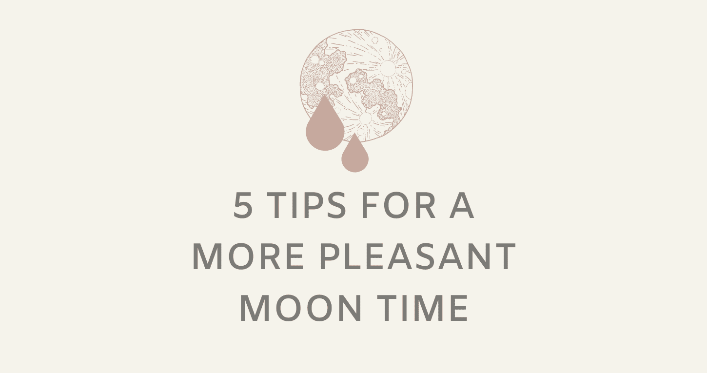 5 Tips for A More Pleasant Moon Time